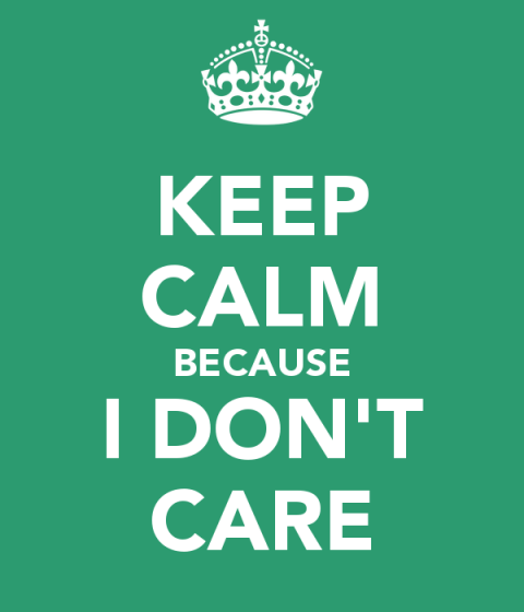 Keep calm, because I don't care