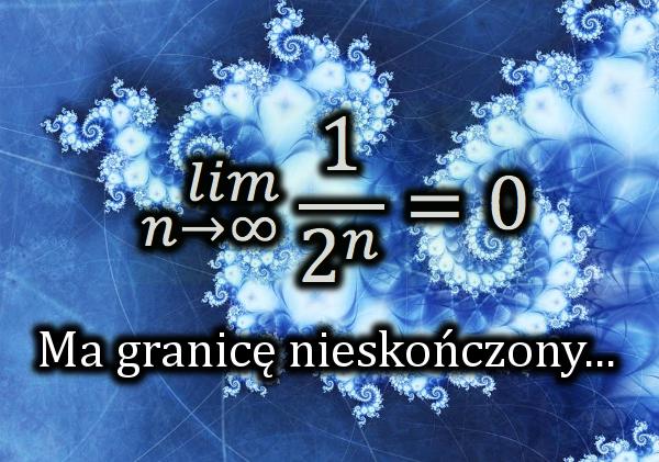 lim (n→∞) 1/2^n = 0   Ma granicę nieskończony