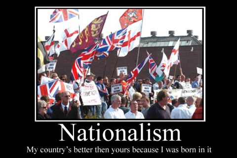 Nationalism: my country is better than yours because I was born in it.