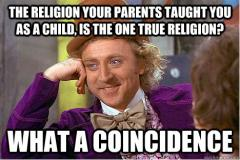 The religion your parents taught you as a child is the one true religion? What a coincidence!