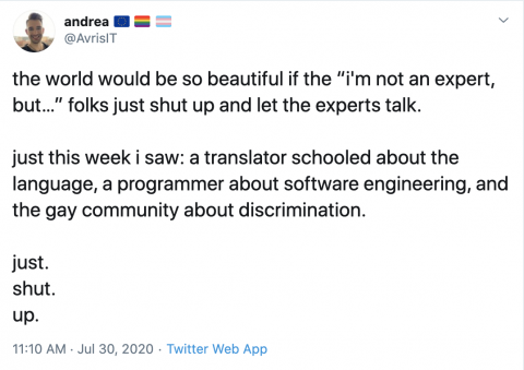 "@AvrisIT on Twitter: the world would be so beautiful if the ""i'm not an expert, but…"" folks just shut up and let the experts talk. just this week i saw: a translator schooled about the language, a programmer about software engineering, and the gay community about discrimination. just. shut. up."