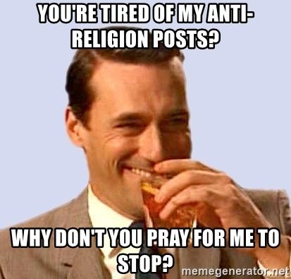 You're tired of my anti religion posts? Why don't you pray for me to stop?